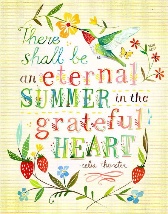 Inspiring quote by Celia Thaxter and art work by Katie Daisy: THERE SHALL BE AN ETERNAL SUMMER IN THE GRATEFUL HEART. #quote #graditude #thaxter #katiedaisy