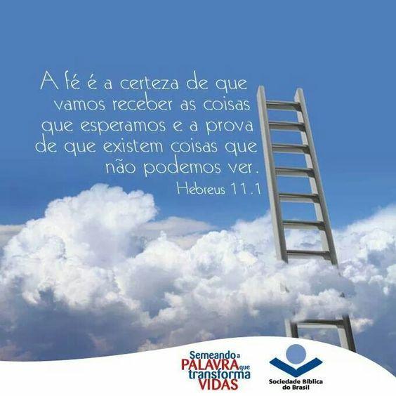 """""""A fé é a certeza que vamos receber as coisas que esperamos e a prova de que existem coisas que não podemos ver. Hebreus 11:1"""