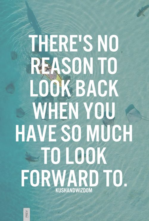 There's no reason to look back, when you have so much to look foward to.: