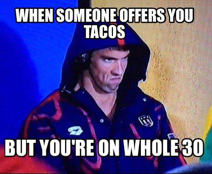 Meme Maker - When someone offers you tacos But you're on Whole 30 ...