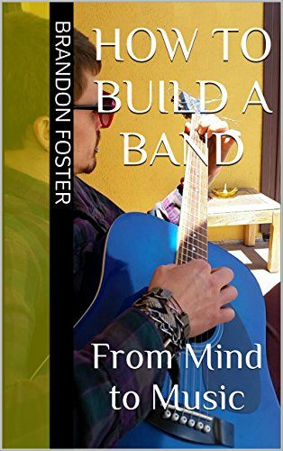 How to Build a Band: From Mind to Music (English Edition)