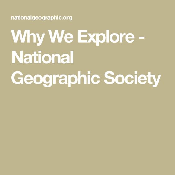 Why We Explore - National Geographic Society