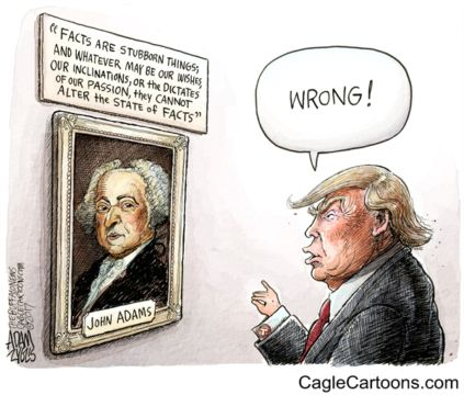 """Facts are stubborn things and whatever may be our wishes, our inclinations, or the dictates of our passion, they cannot alter the state of facts."" John Adams  But, Trump does not inhabit reality so he yells ""wrong"". Toon in Tuesday - Aurora Sentinel:"