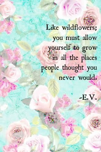 """""""Like wildflowers; you must allow yourself to grow in all the places people thought you never would."""" – E.V."""