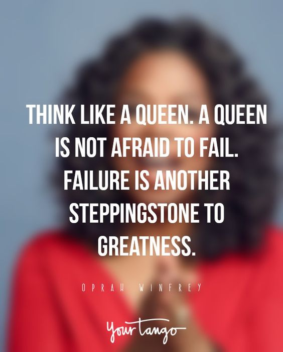 Think like a queen. A queen is not afraid to fail. Failure is another steppingstone to greatness. — Oprah Winfrey: