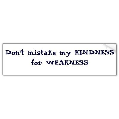 don't mistake my kindness for weakness - Google Search