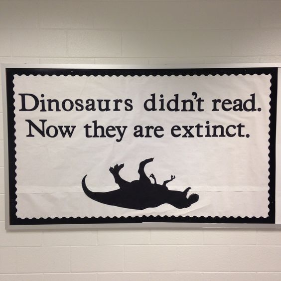 ''Dinosaurs didn't read. Now they're extinct.'' ... and if you don't read you'll be extinct too