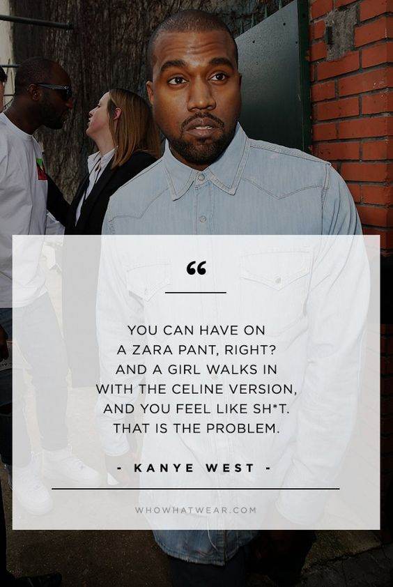 """""""You can have on a Zara pant, right? And a girl walks in with the Celine version, and you feel like sh*t. That is the problem."""" - Kanye West  // #WWWQuotesToLiveBy"""