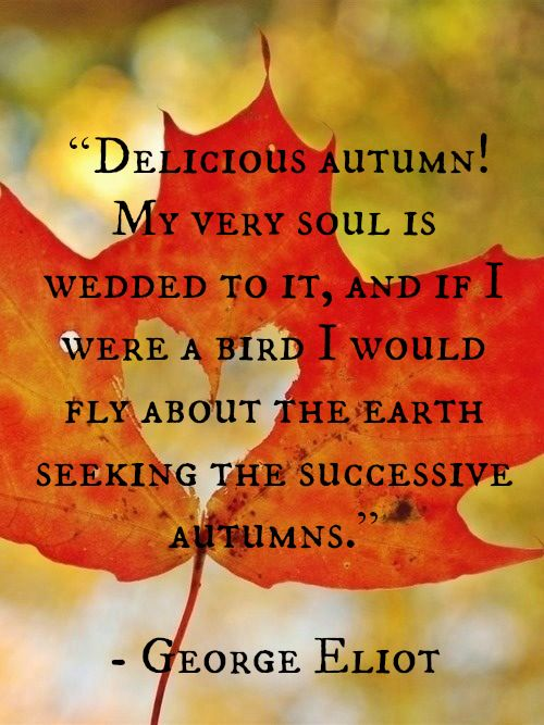 "George Eliot quote -- ""Delicious Autumn! My very soul is wedded to it, and if I were a bird, I would fly about the earth seeking the successive Autumns."":"