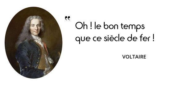 Voltaire dit son bonheur de vivre à son époque : « Le paradis terrestre est où je suis. »