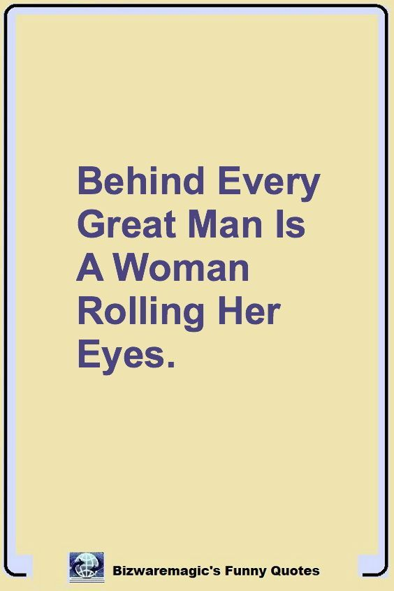 Behind Every Great Man Is A Woman Rolling Her Eyes Click The Pin For More Funny Quotes Sha Funny Inspirational Quotes Funny Quotes Funny Motivational Quotes