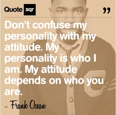 Don't confuse my personality with my attitude. My personality is who I am. My attitude depends on who you are. .  - Frank Ocean #quotesqr