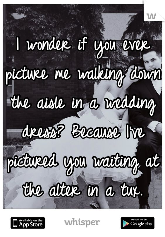 I wonder if you ever picture me walking down the aisle in a wedding dress? Because I've pictured you waiting at the alter in a tux.