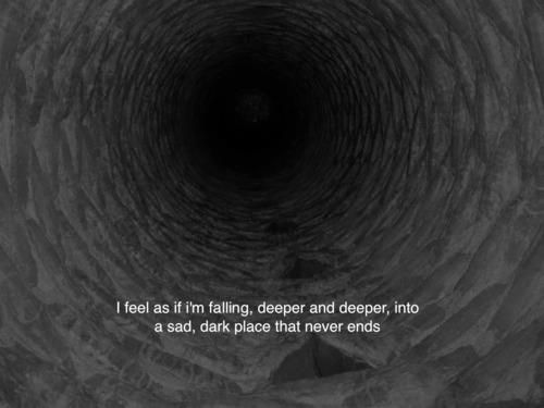 I feel as if I'm falling, deeper an deeper, into a sad, dark place that never ends