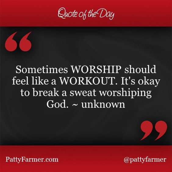 """""""Sometimes WORSHIP should feel like a WORKOUT. It's okay to break a sweat worshiping God."""" ~ unknown"""