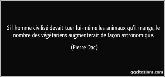 Si l'homme civilisé devait tuer lui-même les animaux qu'il mange, le nombre des végétariens augmenterait de façon astronomique. - Pierre Dac
