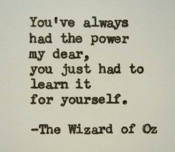 Youve always  had the power  my dear,  you just had to  learn it  for yourself.    The Wizard of Oz: