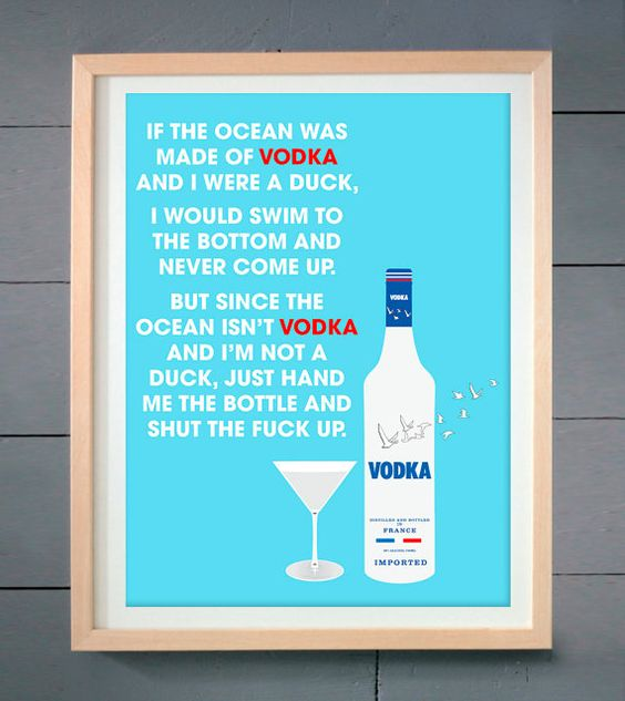 If the ocean was made of vodka and I was a duck, I would swim to the bottom and never come up, but since the ocean isn't vodka and I'm not a duck, just hand me the bottle and shut the f**k up.