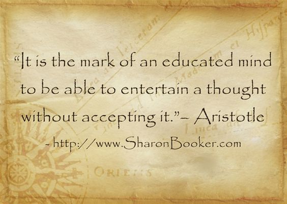 """""""It is the mark of an educated mind to be able to entertain a thought without accepting it.""""– Aristotle  http://www.SharonBooker.com"""