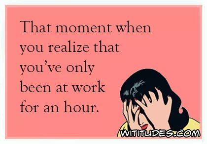 that-moment-when-you-realized-only-at-work-for-one-hour-ecard: