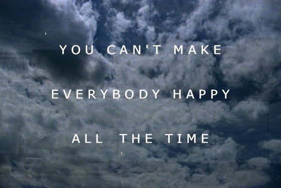 """""""You can't make everybody happy all the time."""""""