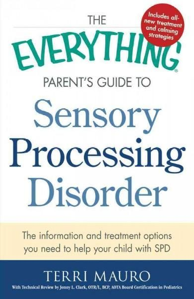 The Everything Parent's Guide to Sensory Processing Disorder: The Information and Treatment Options You Need to H...