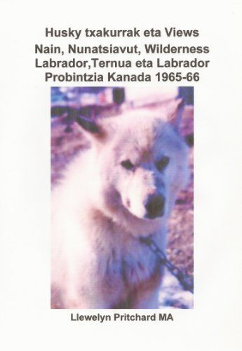 Husky txakurrak eta Views Nain, Nunatsiavut, Wilderness Labrador, Ternua eta Labrador Probintzia Kanada 1965-66 (Argazkirik Albumak Book 4) (Basque Edition) by Llewelyn Pritchard MA, http://www.amazon.com/dp/B009GIOL2A/ref=cm_sw_r_pi_dp_NCyhub1T3VEEN