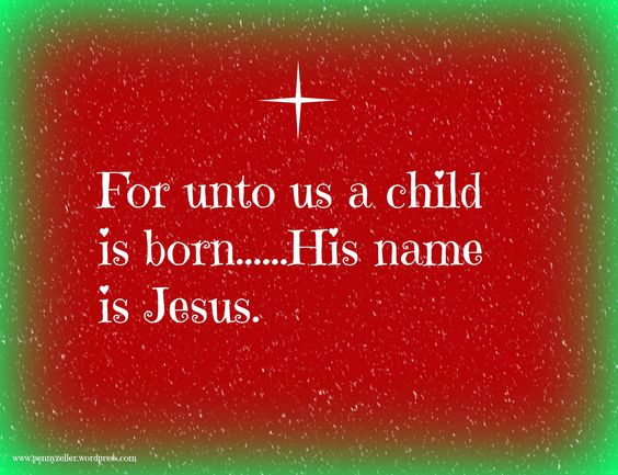 For unto us a child is born...His name is Jesus.