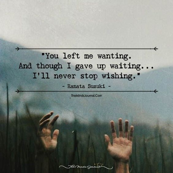 Missing You Quotes : You left me wanting. And though I gave up waiting Ill never stop wishing.