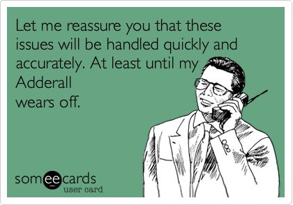 Let me reassure you that these issues will be handled quickly and accurately. At least until my Adderall wears off.