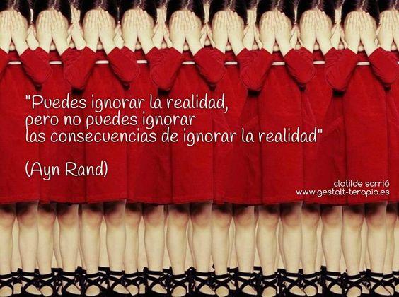 Puedes ignorar la realidad, pero no puedes ignorar las consecuencias de ignorar la realidad.