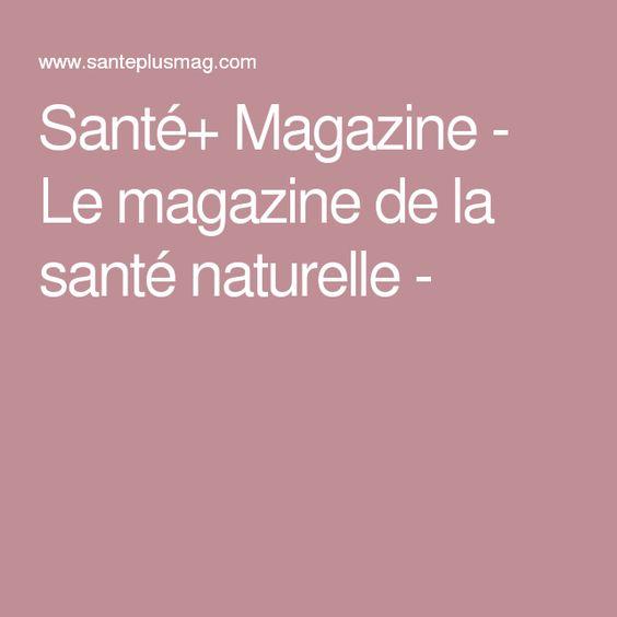 Santé+ Magazine - Le magazine de la santé naturelle -