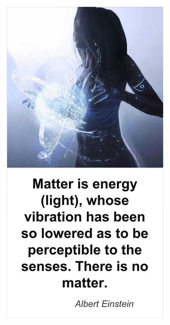 ∆ Energy... Matter is Energy (light) whose vibration has been so lowered as to…