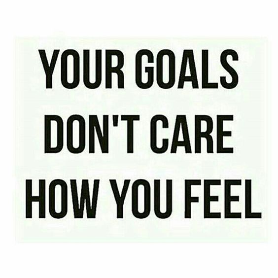 your goals don 39 t care how you feel inspirational quote