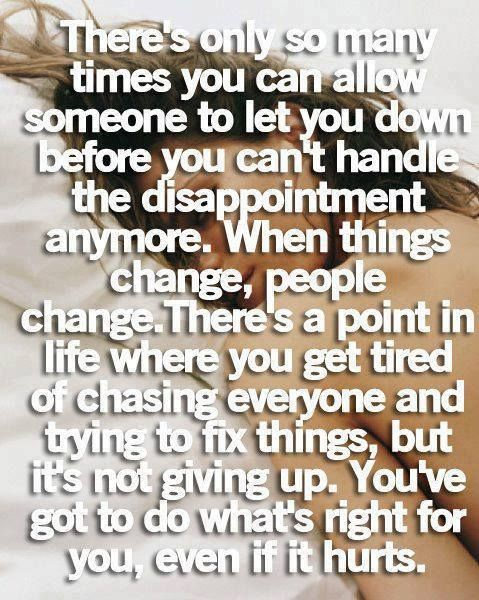There's only so many times you can allow someone to let you down before you can't handle the disappointment anymore. WHen things change, people change. Thee's a point in life where you get tired of casing everyone and trying to fix things, but it's not giving up. YOu've got to do what's right for you , even if it hurts.