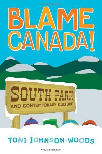 Blame Canada!: South Park and Contemporary Culture by Toni Johnson-Woods. $12.80. Publication: January 30, 2007. Publisher: Continuum (January 30, 2007). Author: Toni Johnson-Woods