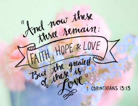 And now these three remain: faith, hope & love. But the greatest of these is love. 1 Corinthians 13:13: