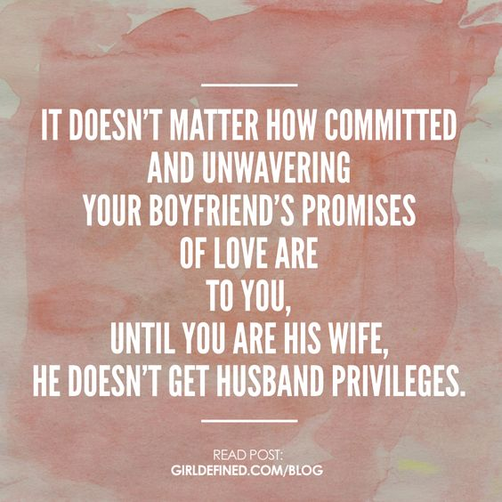 """It doesn't matter how committed and unwavering your boyfriend's promises of love are to you, until you are his wife, he doesn't get husband privileges."" -GirlDefined:"