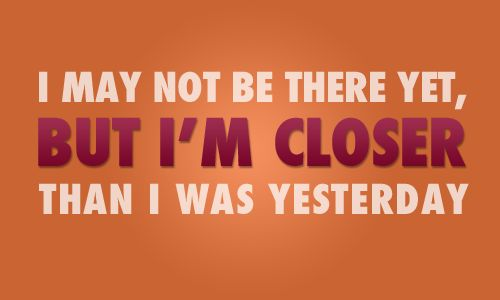 You may not be there yet, but you're closer than you were yesterday. Keep going.