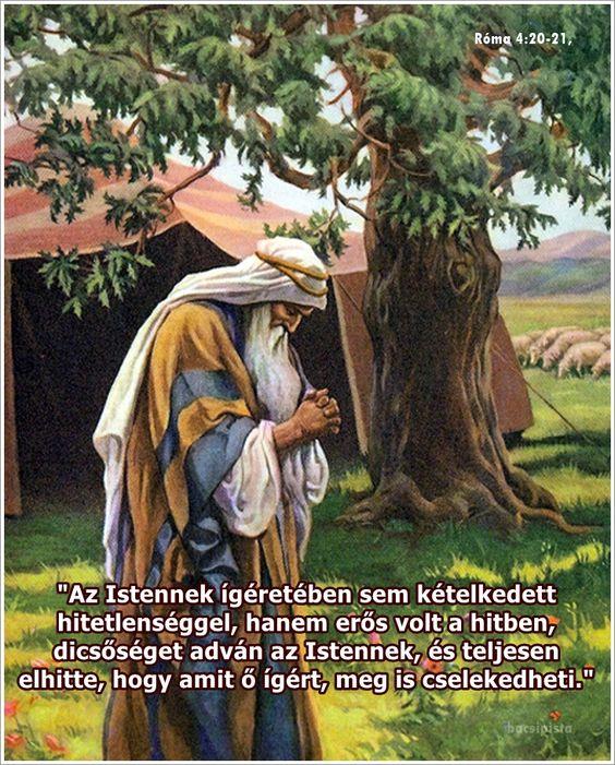 """""""Az Istennek ígéretében sem kételkedett hitetlenséggel, hanem erős volt a hitben, dicsőséget adván az Istennek, és teljesen elhitte, hogy amit ő ígért, meg is cselekedheti."""" Róma 4:20-21,"""