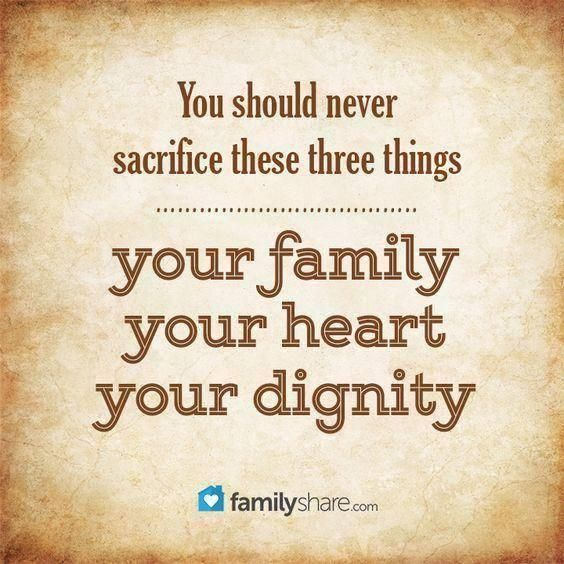 You Should Never Sacrifice These Three Things You Family Your Heart You Dignity Familyshare Family Values Quotes Selfish People Quotes My Children Quotes