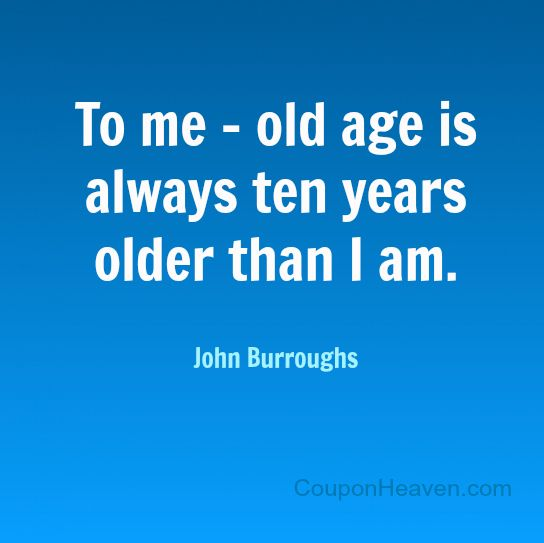 Quotes About Aging: John Burroughs Quote: To Me, Old Age Is Always Ten Years