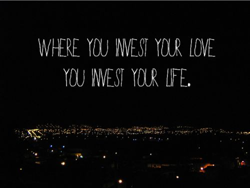 Where you invest your love, you invest your live.