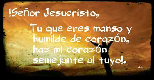 Señor Jesucristo, Tu que eres manso y humilde de corazón,haz