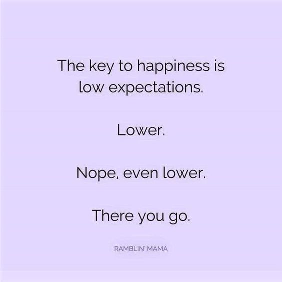 It's funny, but it is the truth. Never expect anything good to happen and you will be delighted if it does, and never disappointed when it doesn't happen.