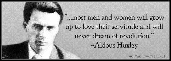 """...most men and women will grow up to love their servitude and will never dream of revolution."" - Aldous Huxley"