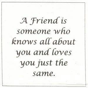 A friend is someone who knows all about you and loves you just the same.