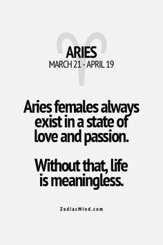 Everything I do is either out of love or passion. My work, my social life, all of it; I would literally have no clue how to exist in any other manner. (Aries)