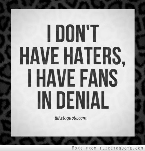 Funny Quotes About Haters: I Don't Have Haters, I Have Fans In Denial.
