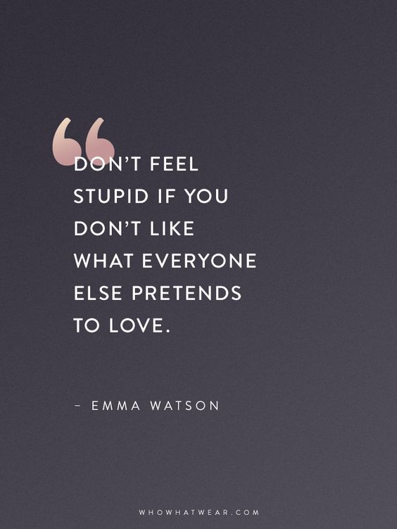 Don't Feel Stupid if you don't like what everyone else pretends to love -Emma Watson Quotes: